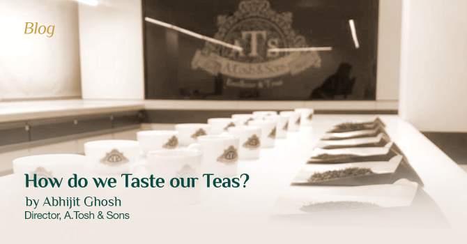 How do we Taste our Teas? by Abhijit Ghosh, Director at A.Tosh & Sons